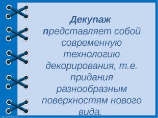Декупаж представляет собой современную технологию декорирования, т.е. придани