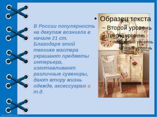 В России популярность на декупаж возникла в начале 21 ст. Благодаря этой тех