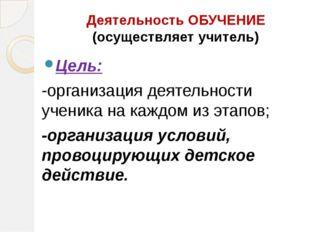 Деятельность ОБУЧЕНИЕ (осуществляет учитель) Цель: -организация деятельности