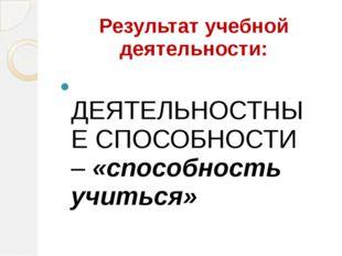 Результат учебной деятельности: ДЕЯТЕЛЬНОСТНЫЕ СПОСОБНОСТИ – «способность учи
