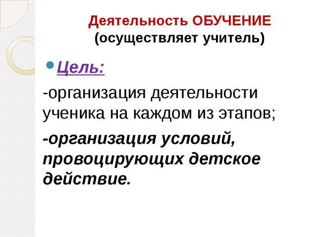 Деятельность ОБУЧЕНИЕ (осуществляет учитель) Цель: -организация деятельности...