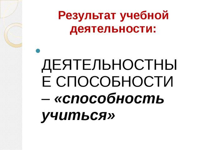Результат учебной деятельности: ДЕЯТЕЛЬНОСТНЫЕ СПОСОБНОСТИ – «способность учи...