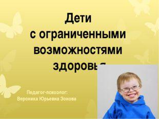 Дети с ограниченными возможностями здоровья Педагог-психолог: Вероника Юрьев