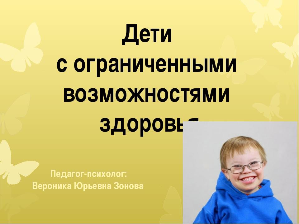 Дети с ограниченными возможностями здоровья Педагог-психолог: Вероника Юрьев...