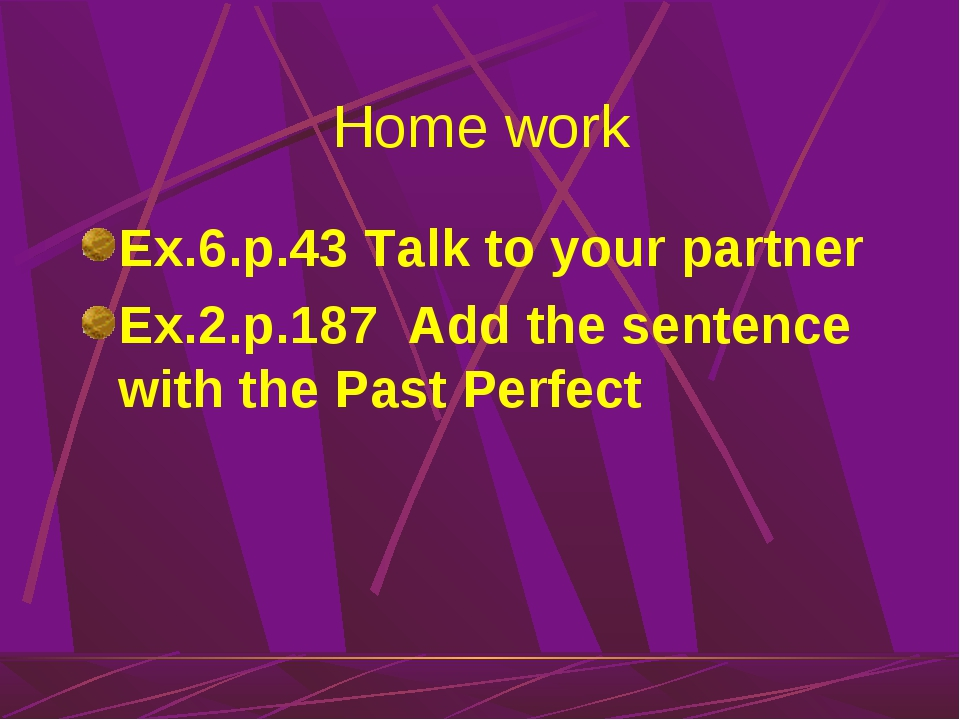 Home work Ex.6.p.43 Talk to your partner Ex.2.p.187 Add the sentence with the...
