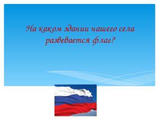 На каком здании нашего села развевается флаг?