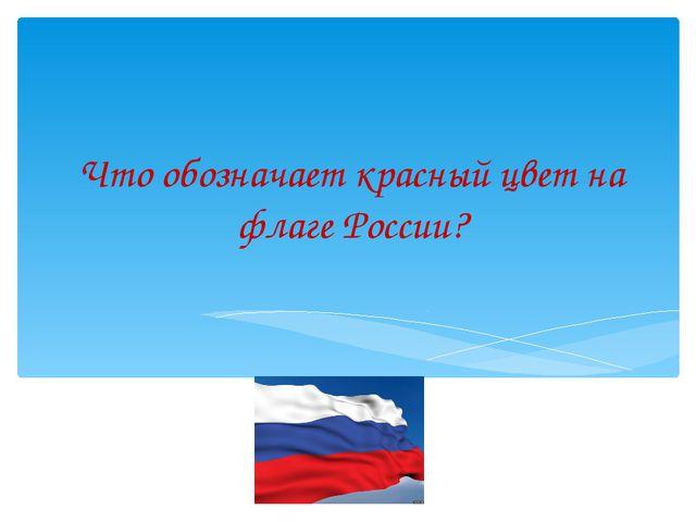 Что обозначает красный цвет на флаге России?