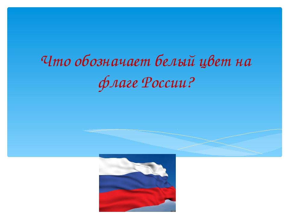 Что обозначает белый цвет на флаге России?