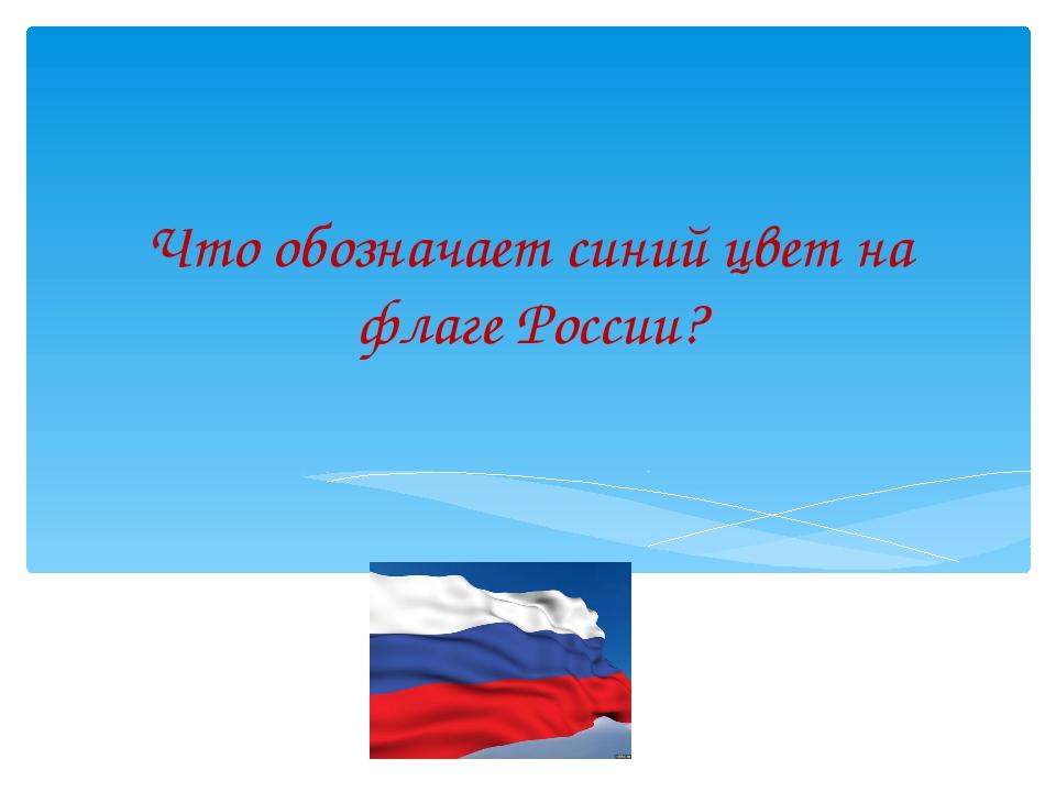 Что обозначает синий цвет на флаге России?