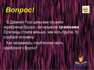 Вопрос! В Древней Руси деньгами служили серебряные бруски - их называли гривн