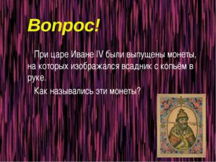 Вопрос! При царе Иване IV были выпущены монеты, на которых изображался всадни