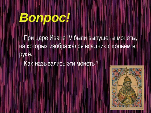 Вопрос! При царе Иване IV были выпущены монеты, на которых изображался всадни...