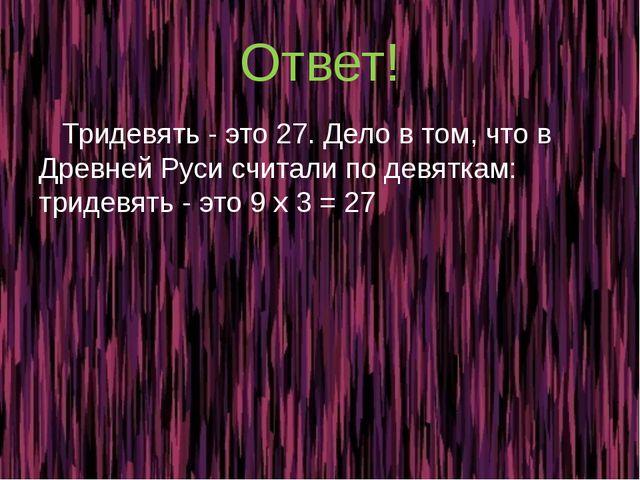 Ответ! Тридевять - это 27. Дело в том, что в Древней Руси считали по девяткам...