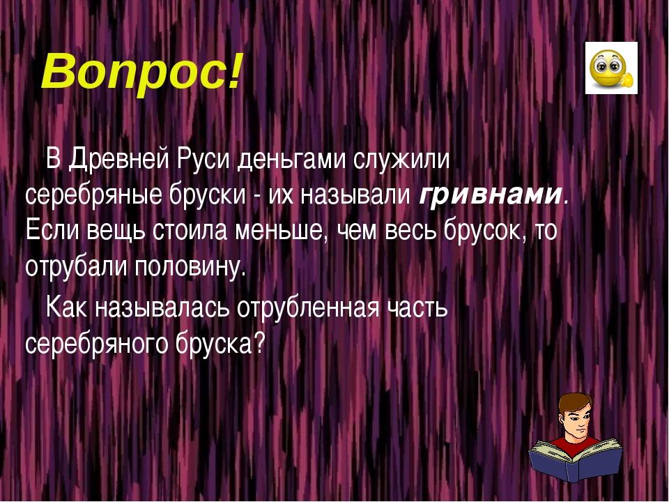Вопрос! В Древней Руси деньгами служили серебряные бруски - их называли гривн...