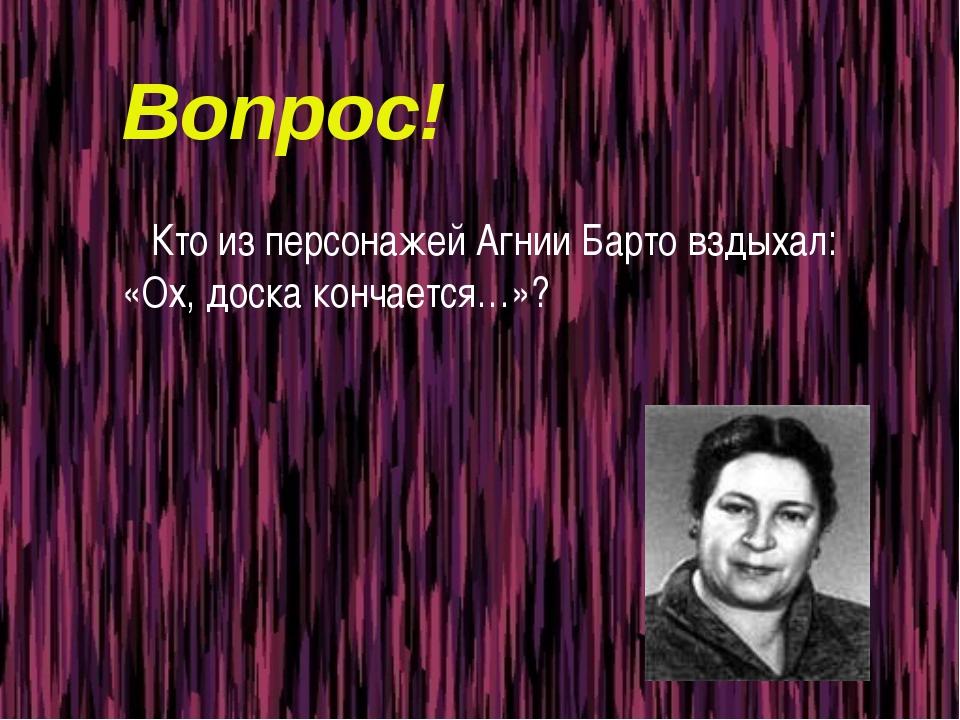 Вопрос! Кто из персонажей Агнии Барто вздыхал: «Ох, доска кончается…»?