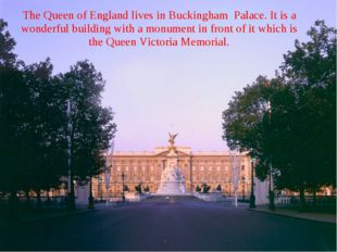The Queen of England lives in Buckingham Palace. It is a wonderful building w
