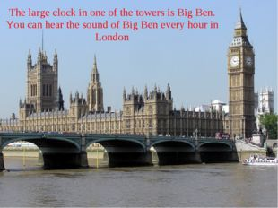 The large clock in one of the towers is Big Ben. You can hear the sound of Bi