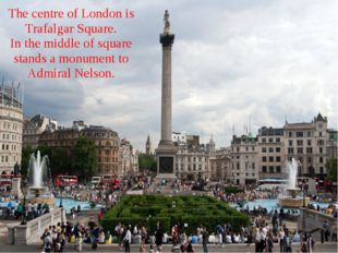 The centre of London is Trafalgar Square. In the middle of square stands a mo