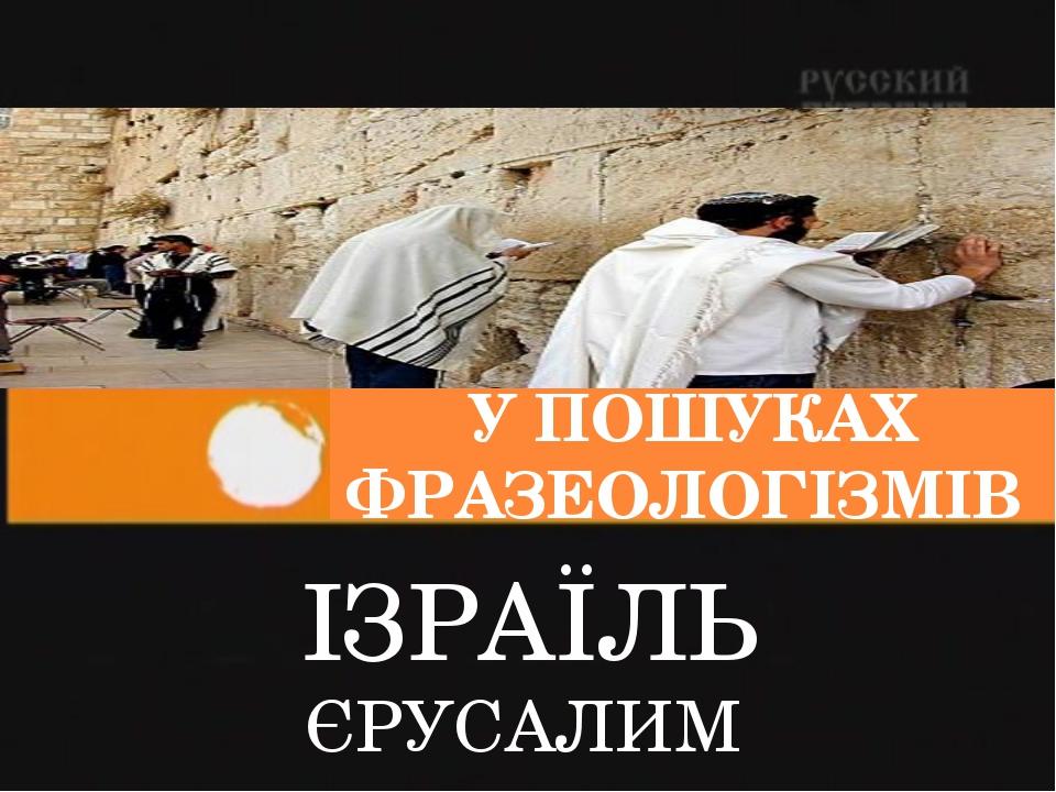 У ПОШУКАХ ФРАЗЕОЛОГІЗМІВ ІЗРАЇЛЬ ЄРУСАЛИМ