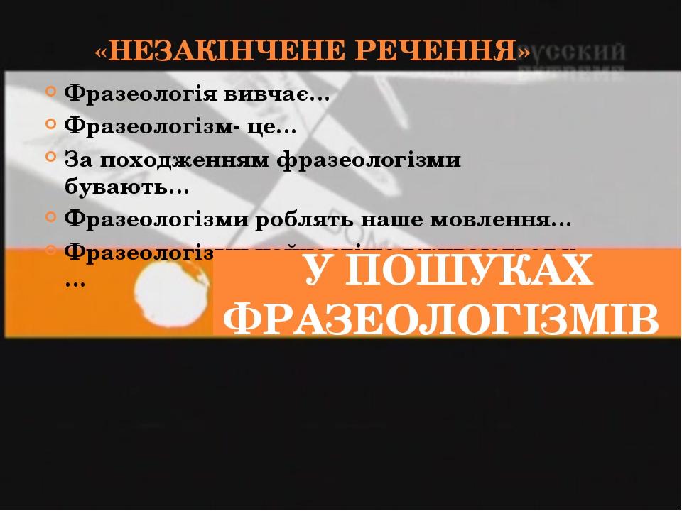 «НЕЗАКІНЧЕНЕ РЕЧЕННЯ» Фразеологія вивчає… Фразеологізм- це… За походженням фр...