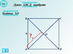 10. Найти: АО Дано: АВСД -квадрат А B C D a O ?