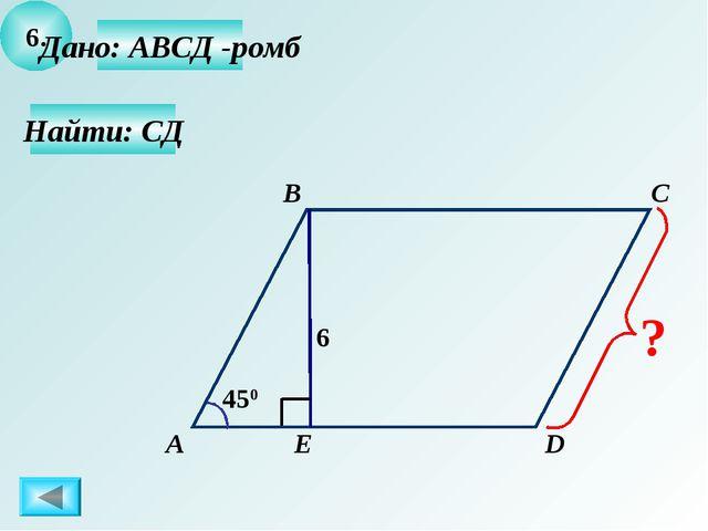 6. Найти: СД Дано: АВСД -ромб А B C D Е 450 6 ?