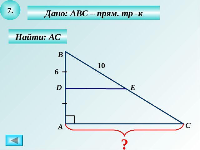 7. Найти: АС Дано: АВС – прям. тр -к А B C D 10 6 Е ?