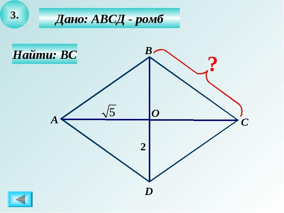 3. Дано: АВСД - ромб Найти: ВС В А С О D 2 ?