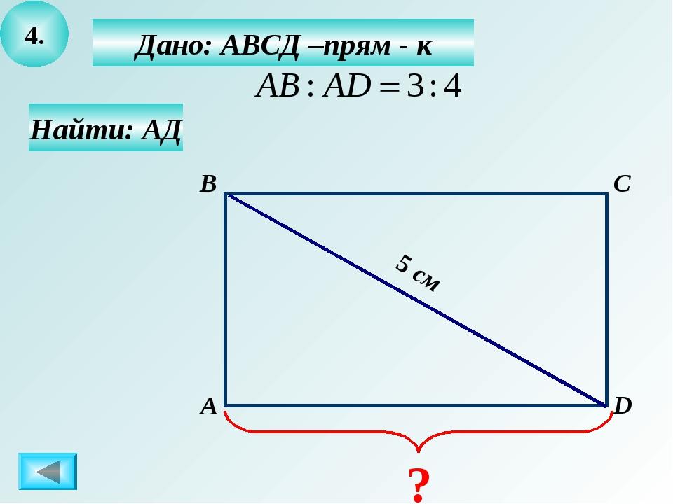 4. Дано: АВСД –прям - к А B C D Найти: АД 5 см ?