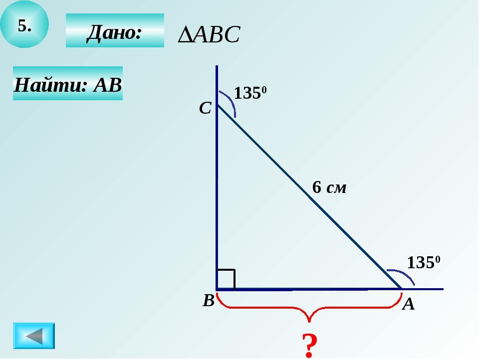 5. Дано: Найти: АВ А B C 1350 1350 6 см ?