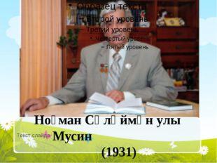 Текст слайда Ноғман Сөләймән улы Мусин (1931)