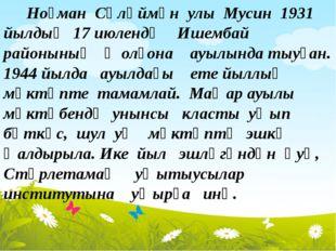 Ноғман Сөләймән улы Мусин 1931 йылдың 17 июлендә Ишембай районының Ҡолғона а