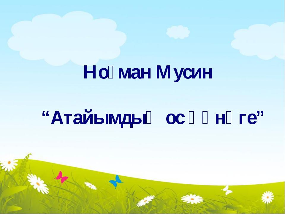 """Ноғман Мусин """"Атайымдың ос һәнәге"""""""