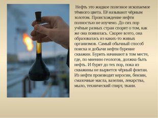 Нефть это жидкое полезное ископаемое тёмного цвета. Её называют чёрным золот