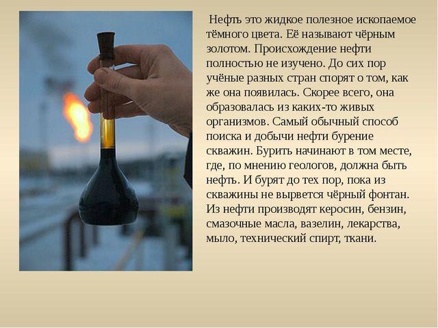 Нефть это жидкое полезное ископаемое тёмного цвета. Её называют чёрным золот...
