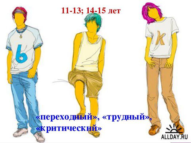 «переходный», «трудный», «критический» 11-13; 14-15 лет