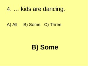 B) Some 4. … kids are dancing. A) All B) Some C) Three