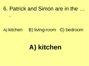 A) kitchen 6. Patrick and Simon are in the … . A) kitchen B) living-room C) b