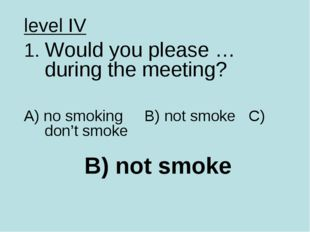 B) not smoke level IV 1. Would you please … during the meeting? A) no smoking