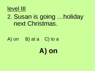 A) on level III 2. Susan is going …holiday next Christmas. A) on B) at a C) t