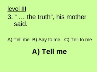 """A) Tell me level III 3. """" … the truth"""", his mother said. A) Tell me B) Say to"""