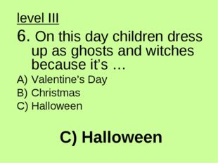C) Halloween level III 6. On this day children dress up as ghosts and witches