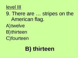 B) thirteen level III 9. There are … stripes on the American flag. twelve thi