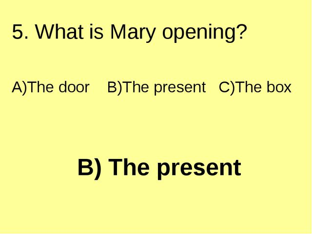 B) The present 5. What is Mary opening? A)The door B)The present C)The box