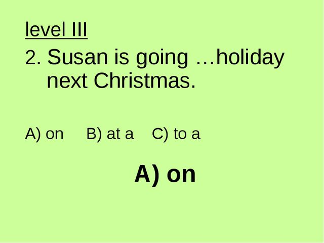 A) on level III 2. Susan is going …holiday next Christmas. A) on B) at a C) t...