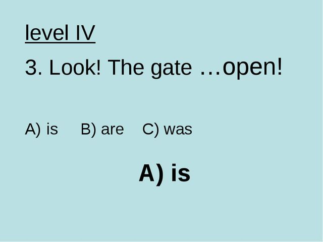 A) is level IV 3. Look! The gate …open! is B) are C) was