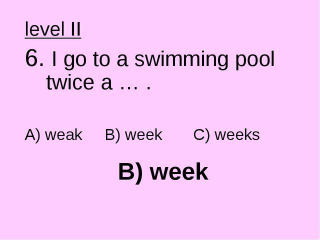 B) week level II 6. I go to a swimming pool twice a … . A) weak B) week C) we...