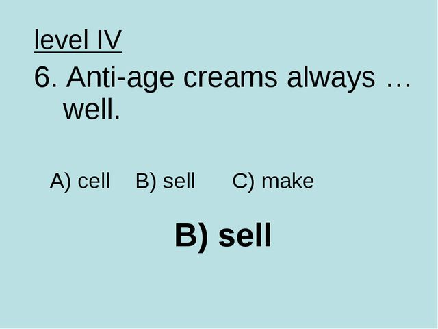 B) sell level IV 6. Anti-age creams always …well. A) cell B) sell C) make