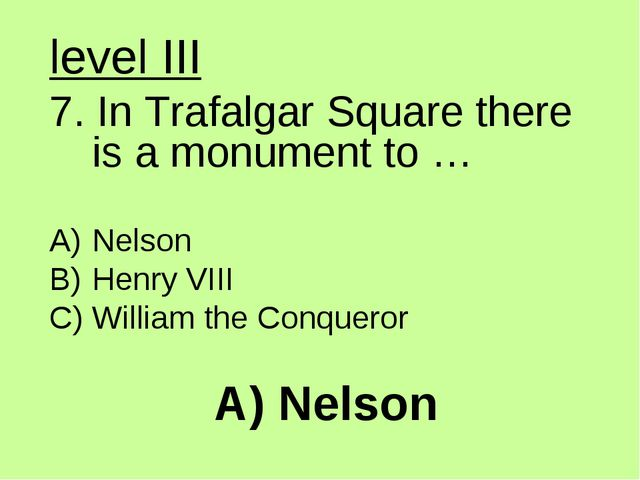 A) Nelson level III 7. In Trafalgar Square there is a monument to … Nelson He...
