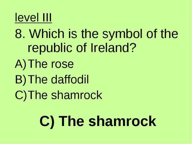 C) The shamrock level III 8. Which is the symbol of the republic of Ireland?...